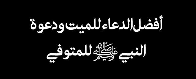 الدعاء للميت , دعاء النبي للميت , أدعية للميت فبل الدفن , أدعية للأم المتوفية