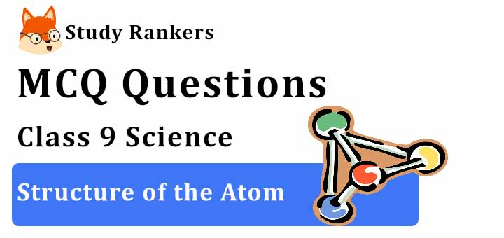 MCQ Questions for Class 9 Science: Ch 4 Structure of the Atom