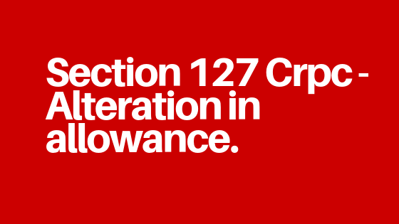 Section 127 Crpc: Alteration in allowance explanation with case law.