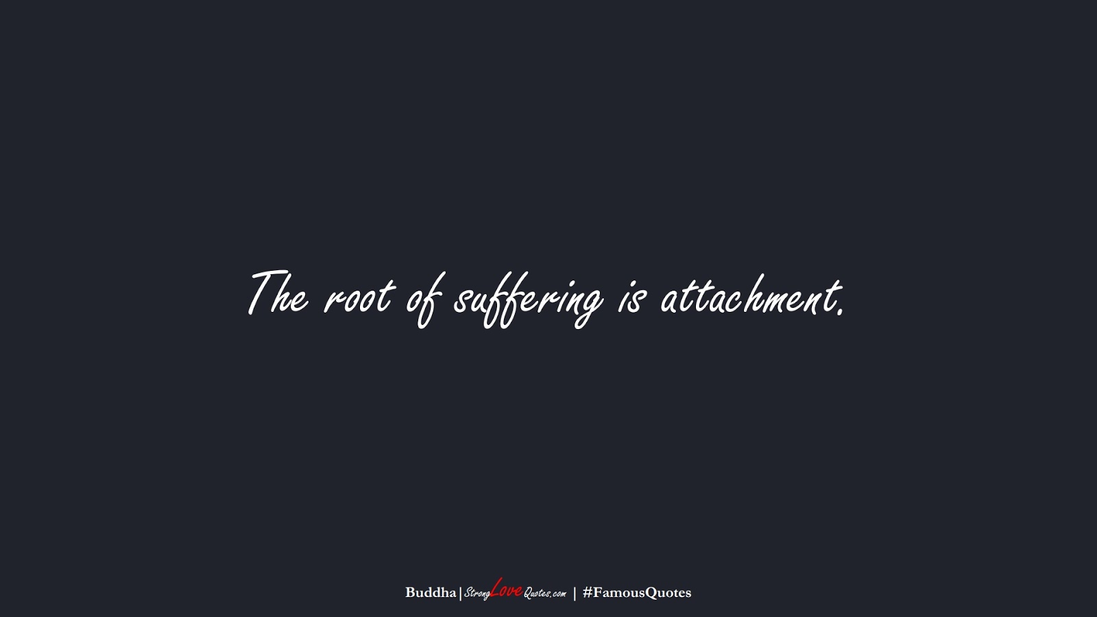 The root of suffering is attachment. (Buddha);  #FamousQuotes
