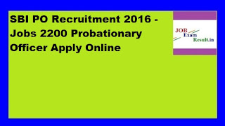 SBI PO Recruitment 2016 - Jobs 2200 Probationary Officer Apply Online