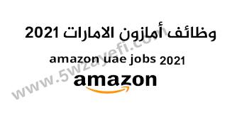 وظائف شركة أمازون اﻹمارات سنة 2021