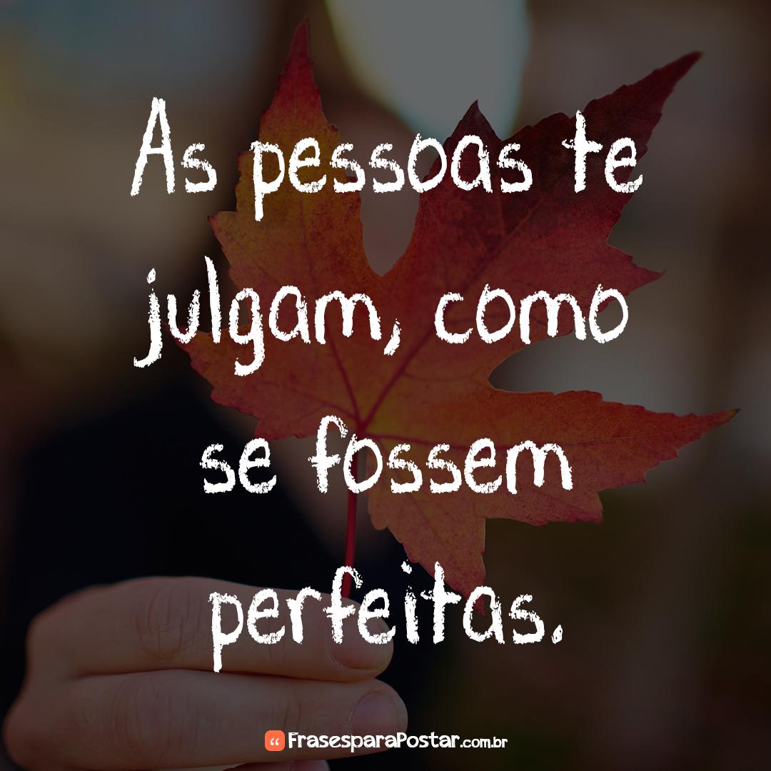 As pessoas te julgam, como se fossem perfeitas.