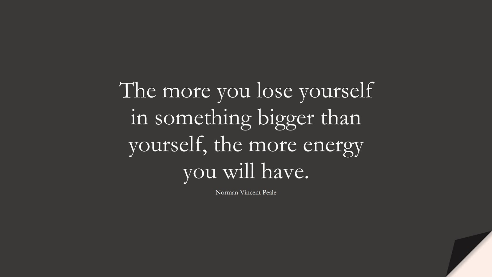 The more you lose yourself in something bigger than yourself, the more energy you will have. (Norman Vincent Peale);  #InspirationalQuotes