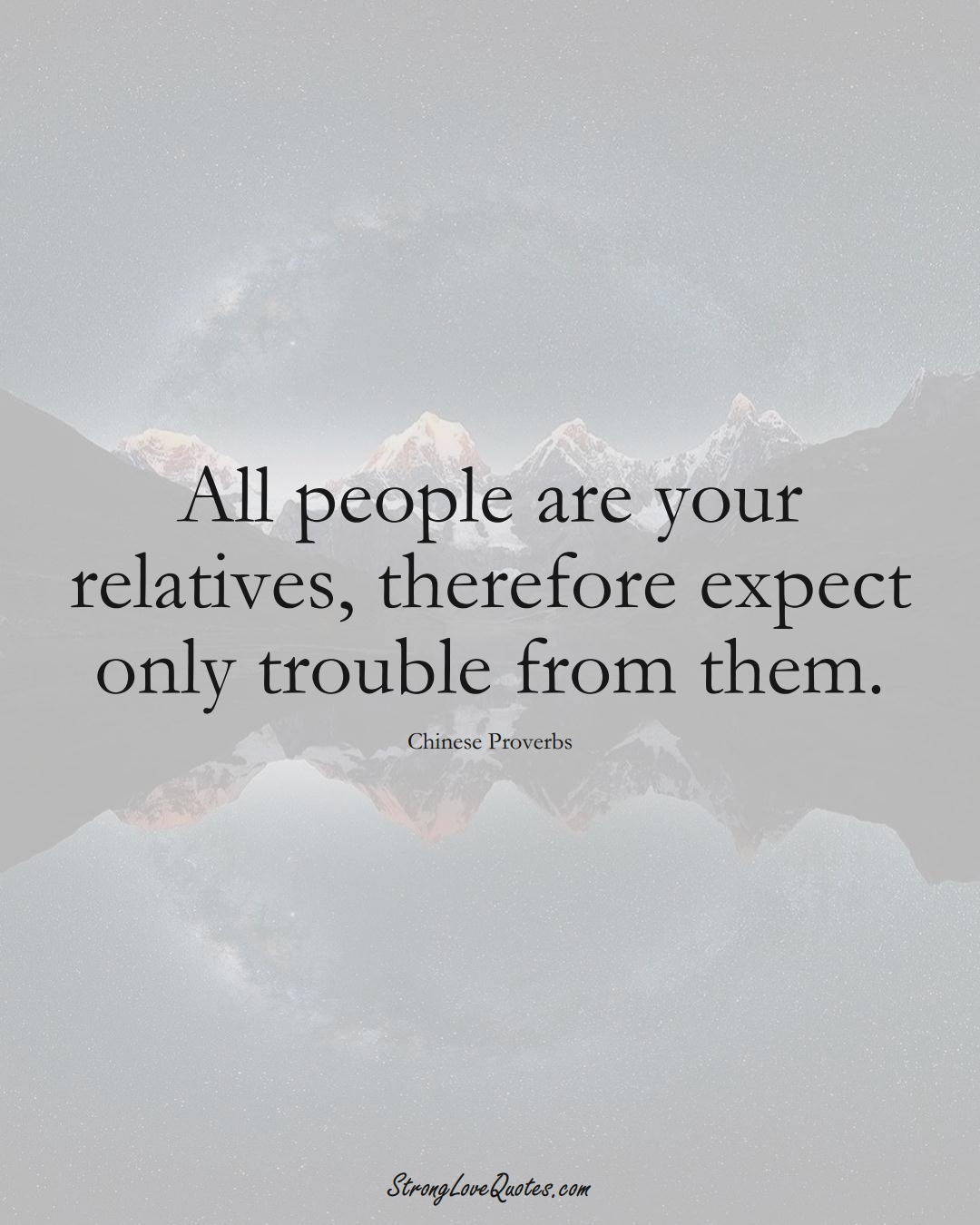 All people are your relatives, therefore expect only trouble from them. (Chinese Sayings);  #AsianSayings