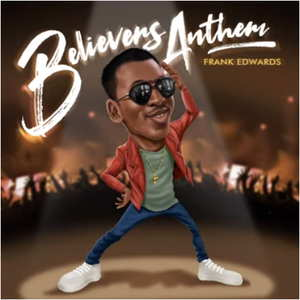 LYRICS: Frank Edwards - Believers Anthem