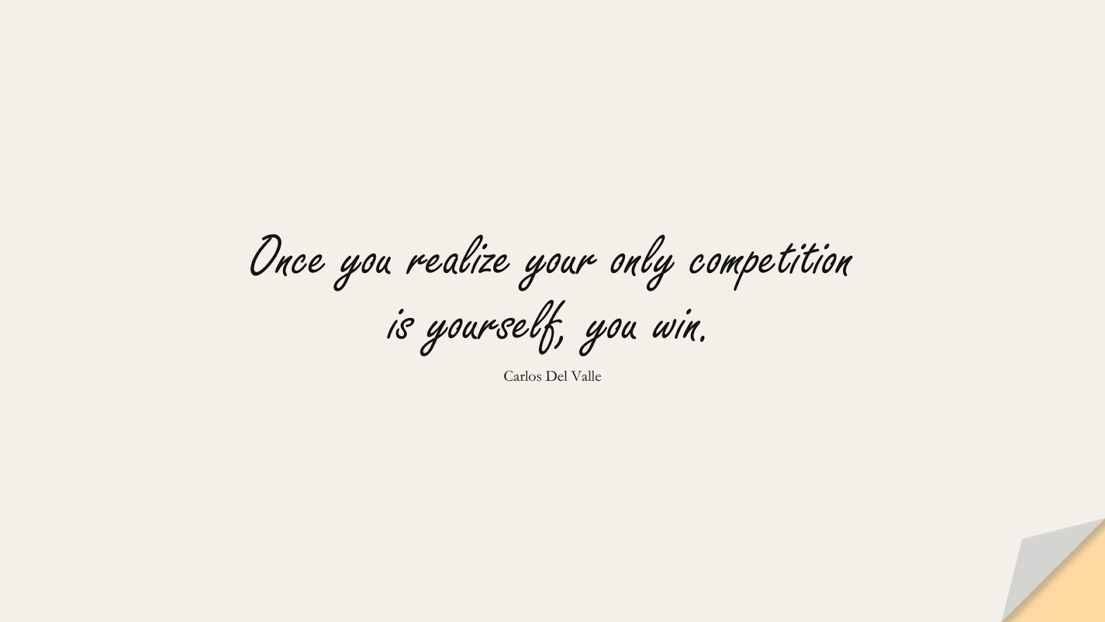 Once you realize your only competition is yourself, you win. (Carlos Del Valle);  #BeYourselfQuotes