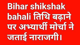 Bihar shikshak bahali तिथि बढ़ाने पर अभ्यार्थी मोर्चा ने जताई नाराजगी।