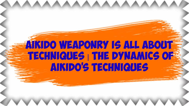 Aikido Weaponry is All About Techniques | The dynamics of Aikido's techniques