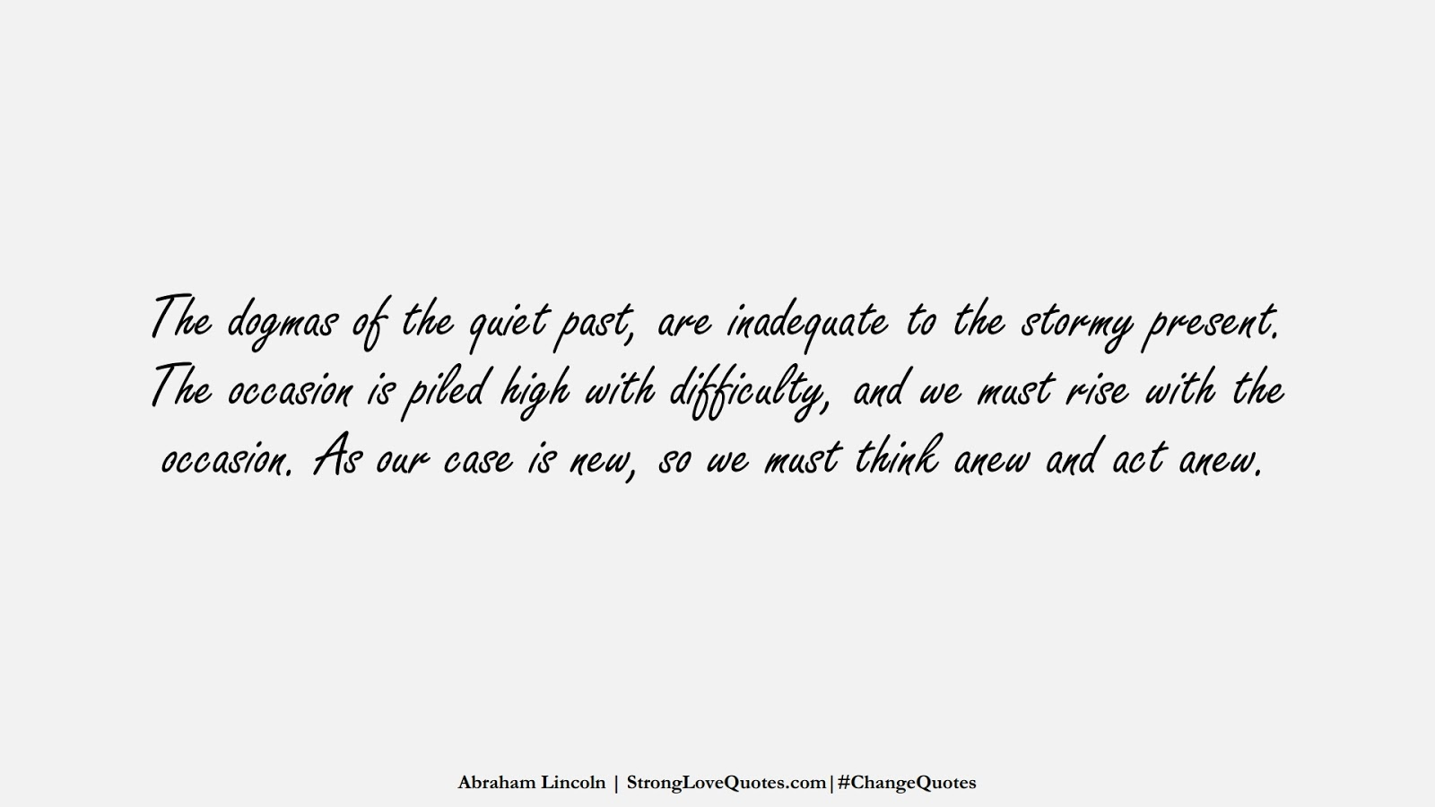 The dogmas of the quiet past, are inadequate to the stormy present. The occasion is piled high with difficulty, and we must rise with the occasion. As our case is new, so we must think anew and act anew. (Abraham Lincoln);  #ChangeQuotes