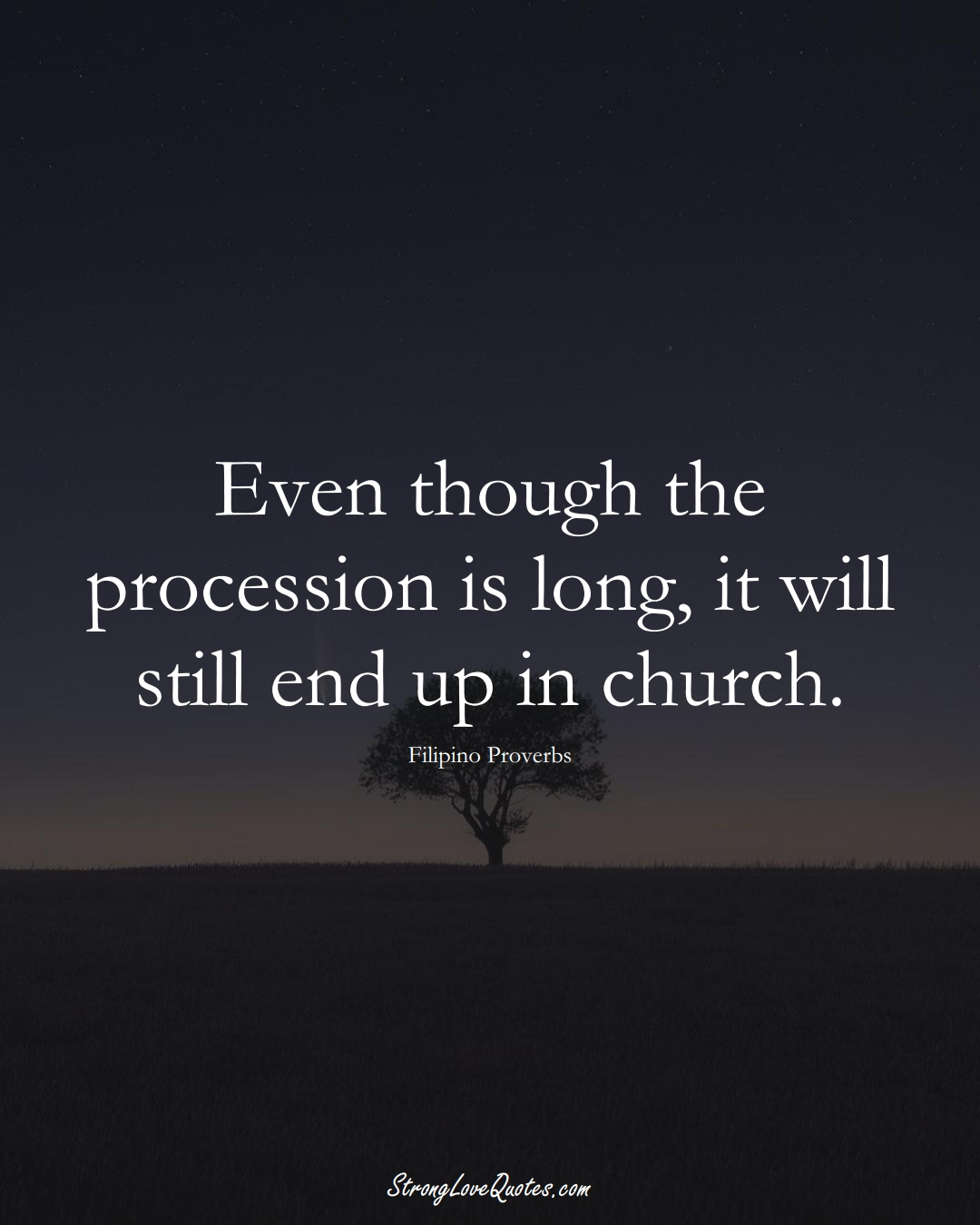 Even though the procession is long, it will still end up in church. (Filipino Sayings);  #AsianSayings