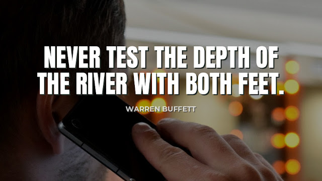 Never Test the Depth of the reiver with both feet  Quote by Warren Buffett
