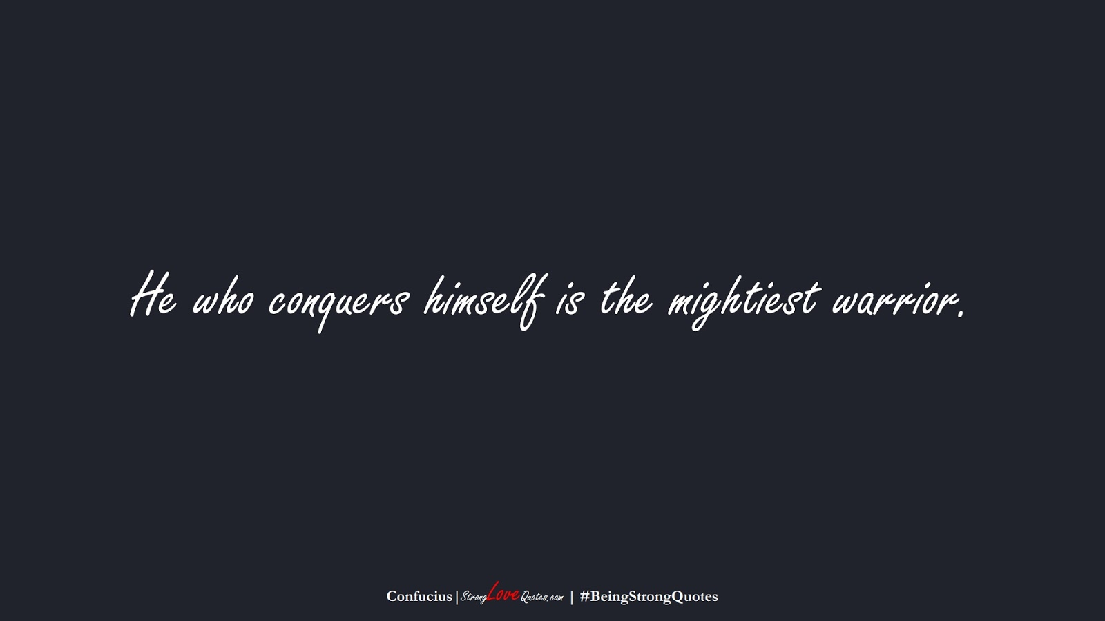 He who conquers himself is the mightiest warrior. (Confucius);  #BeingStrongQuotes