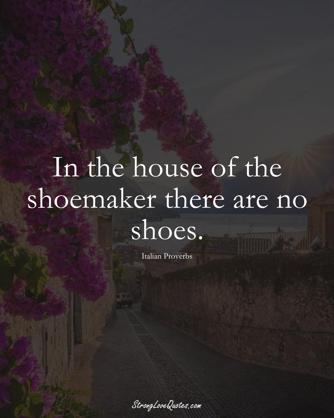 In the house of the shoemaker there are no shoes. (Italian Sayings);  #EuropeanSayings