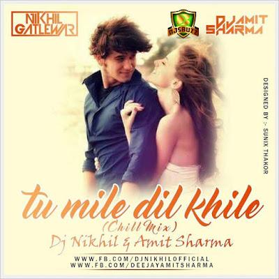 Tu Mile Dil Khile (Chill Mix) –  DJ NIKhil & Amit Sharma