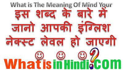 Mind your का मतलब क्या होता है