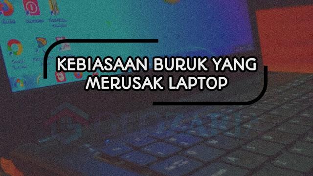 5 Kebiasaan Buruk Yang Harus Dihindari Karena Dapat Merusak Laptop