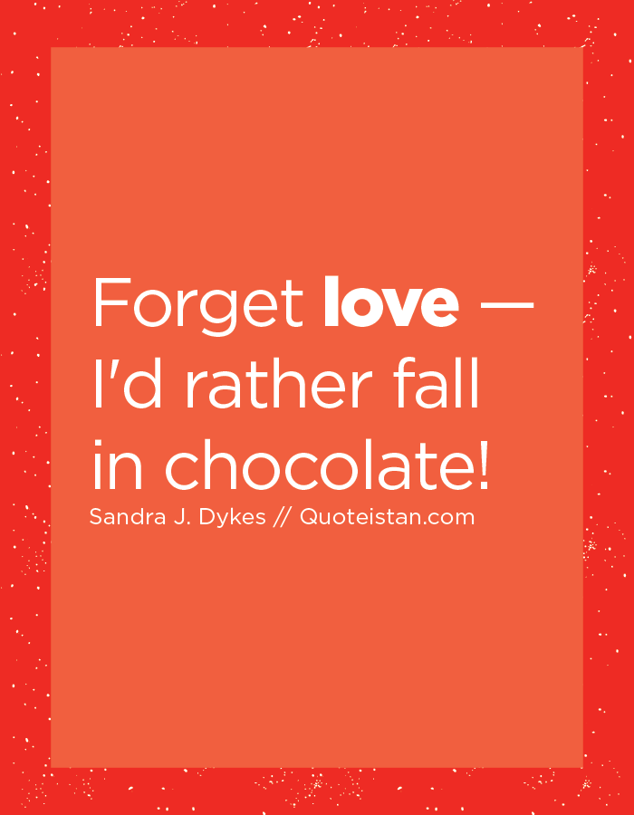 Forget love — I'd rather fall in chocolate!