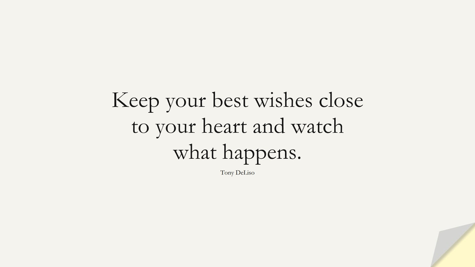 Keep your best wishes close to your heart and watch what happens. (Tony DeLiso);  #HopeQuotes