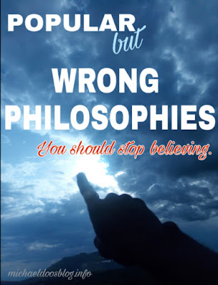 Popular but WRONG  PHILOSOPHIES  you should stop believing.