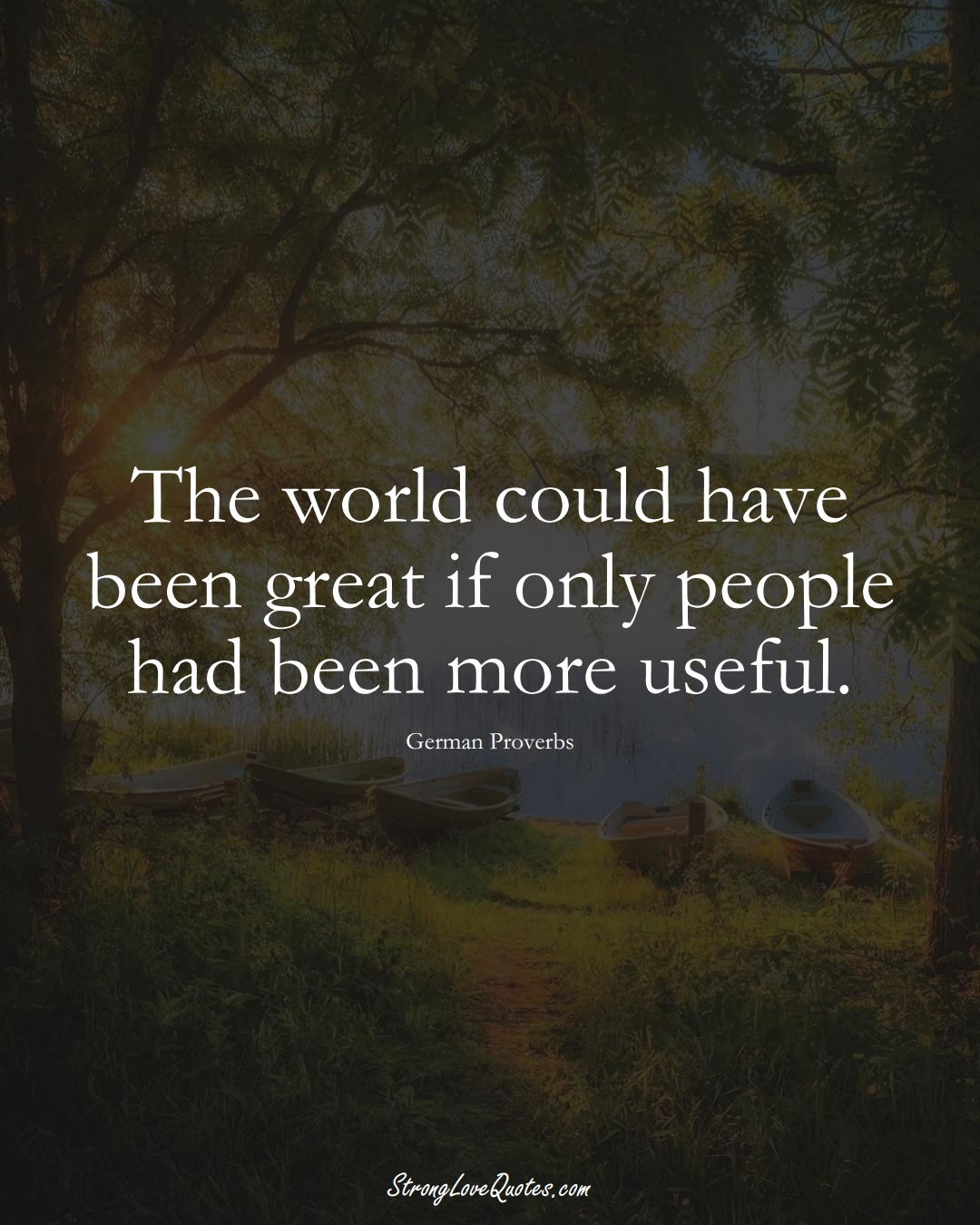 The world could have been great if only people had been more useful. (German Sayings);  #EuropeanSayings