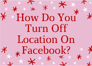 How do you turn off Location on Facebook?