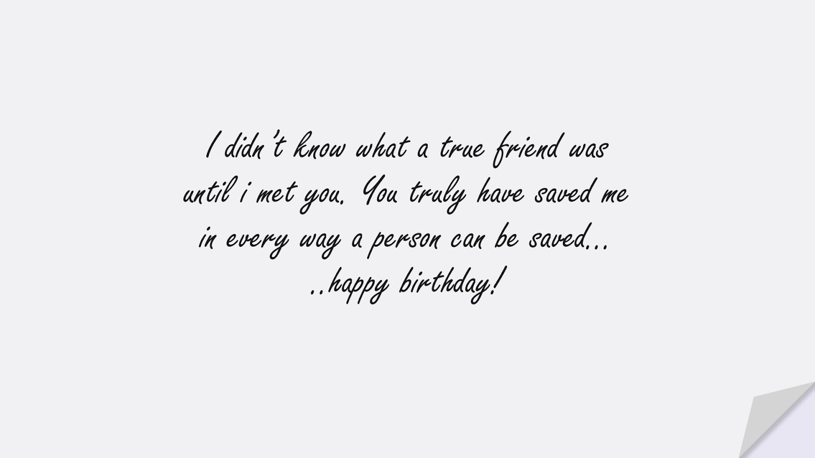 I didn't know what a true friend was until i met you. You truly have saved me in every way a person can be saved… ..happy birthday!FALSE