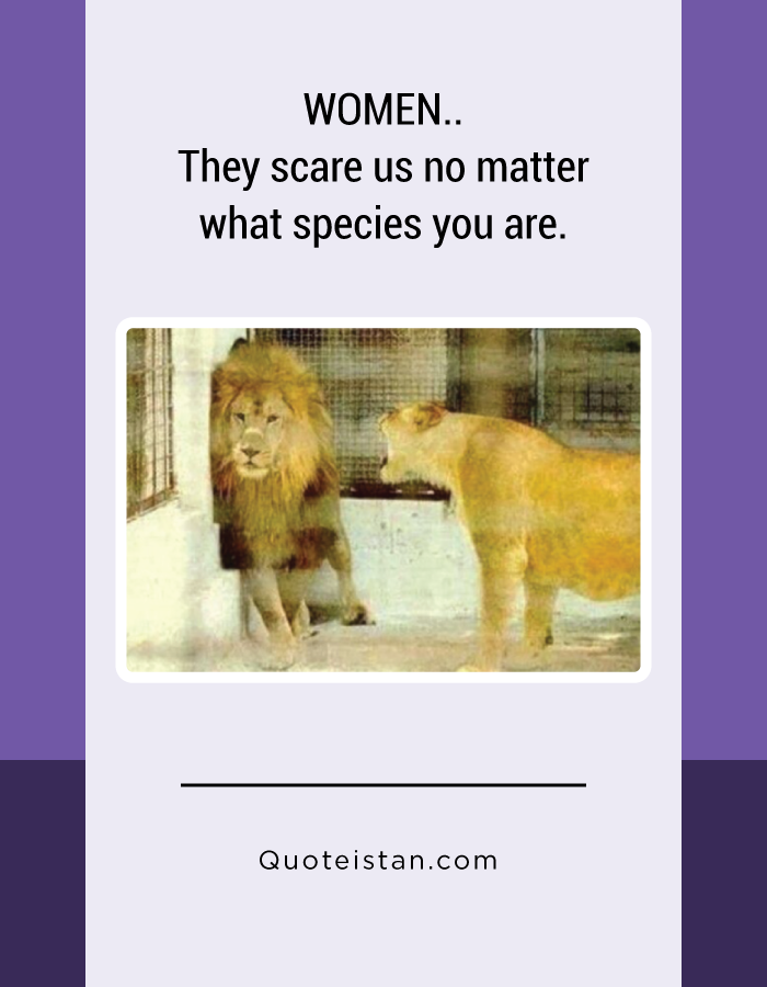 WOMEN.. They scare us no matter what species you are.