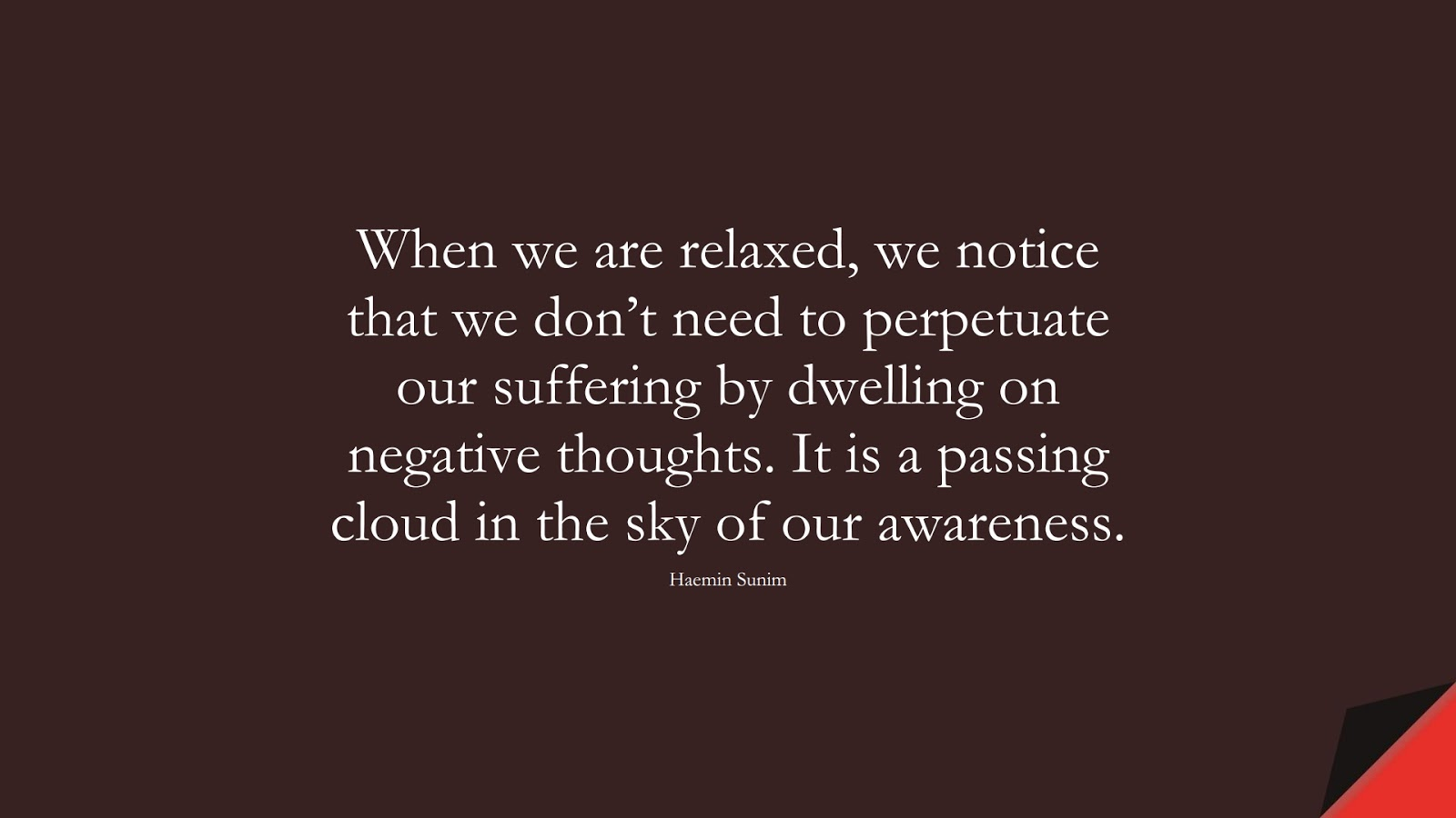When we are relaxed, we notice that we don't need to perpetuate our suffering by dwelling on negative thoughts. It is a passing cloud in the sky of our awareness. (Haemin Sunim);  #CalmQuotes