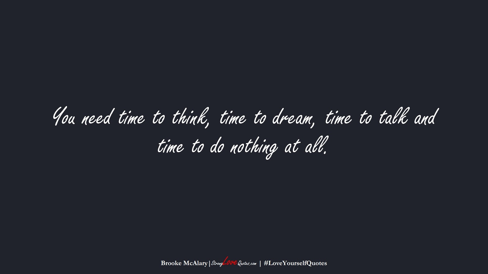 You need time to think, time to dream, time to talk and time to do nothing at all. (Brooke McAlary);  #LoveYourselfQuotes