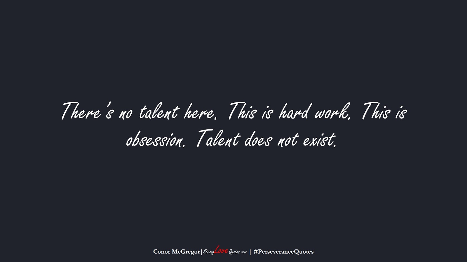 There's no talent here. This is hard work. This is obsession. Talent does not exist. (Conor McGregor);  #PerseveranceQuotes