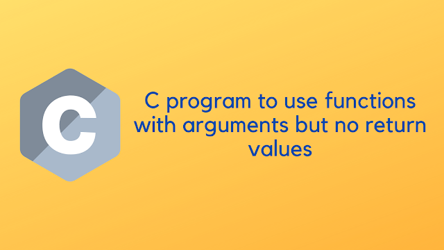 C program to use functions with arguments but no return values