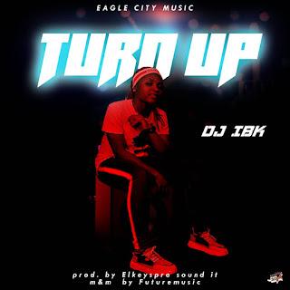 """MUSIC: Dj IBK - """"Turn Up (Prod.  By El-keyzpro)""""  Mp3"""
