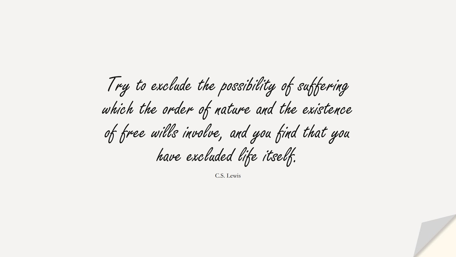 Try to exclude the possibility of suffering which the order of nature and the existence of free wills involve, and you find that you have excluded life itself. (C.S. Lewis);  #BestQuotes