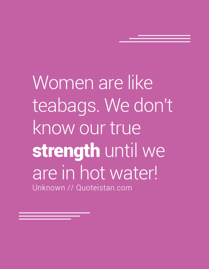 Women are like teabags. We don't know our true strength until we are in hot water!