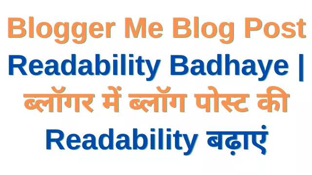Blogger Me Blog Post Readability Badhaye। ब्लॉगर में ब्लॉग पोस्ट की Readability बढ़ाएं