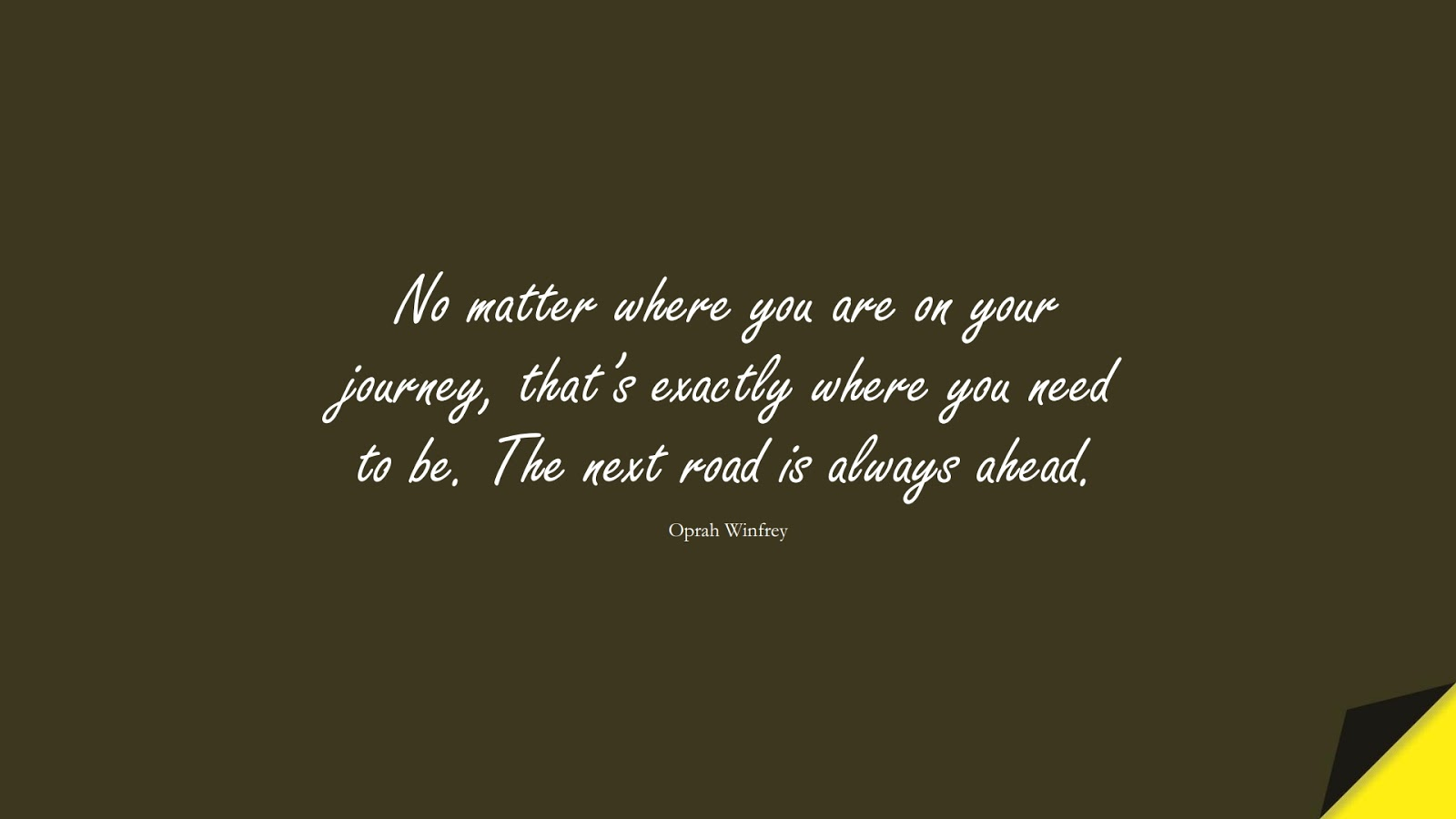 No matter where you are on your journey, that's exactly where you need to be. The next road is always ahead. (Oprah Winfrey);  #HopeQuotes