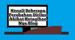 Kenali Beberapa Perubahan Dirimu Akibat Ketagihan Nge Blog