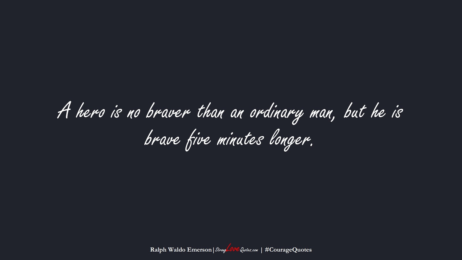 A hero is no braver than an ordinary man, but he is brave five minutes longer. (Ralph Waldo Emerson);  #CourageQuotes