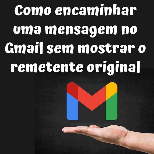Como encaminhar uma mensagem no Gmail sem mostrar o remetente original