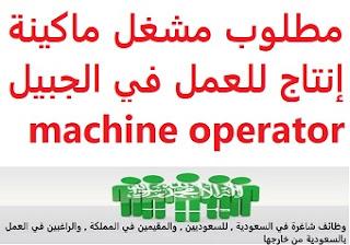 وظائف السعودية مطلوب مشغل ماكينة إنتاج للعمل في الجبيل machine operator