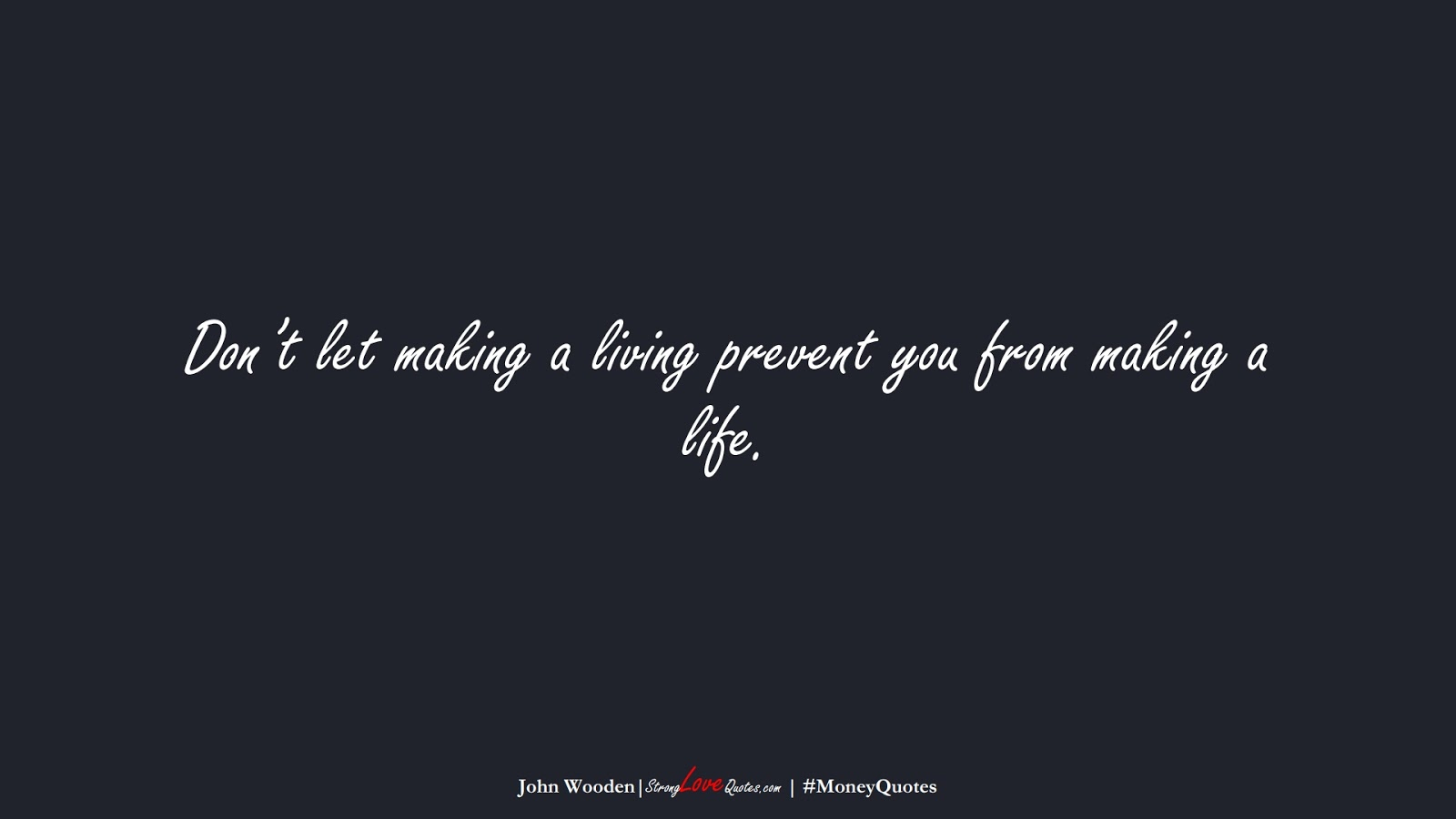 Don't let making a living prevent you from making a life. (John Wooden);  #MoneyQuotes