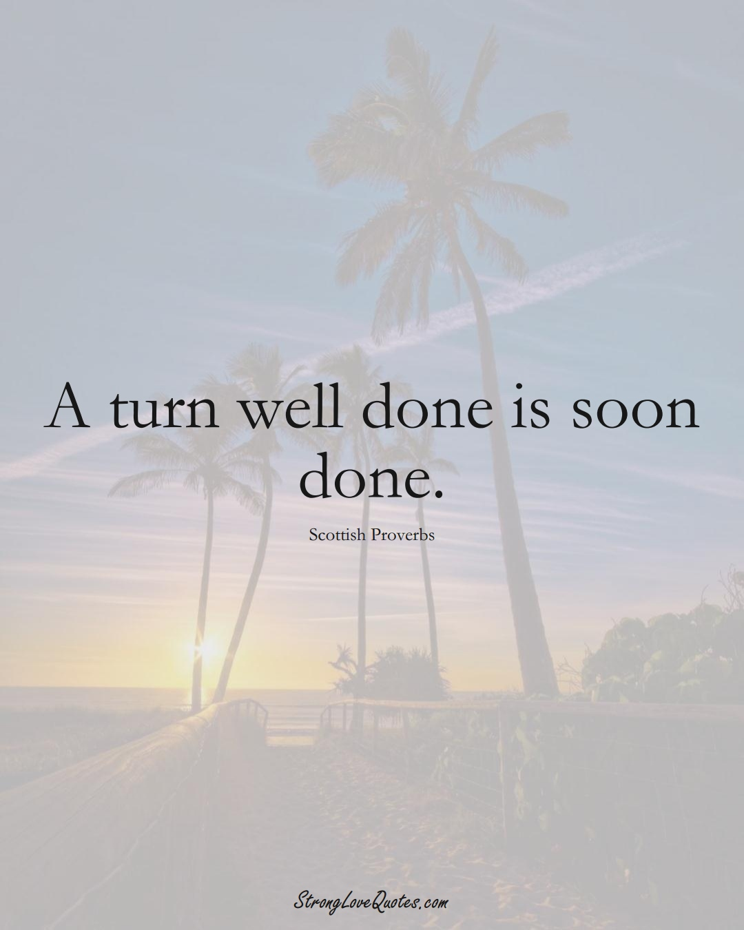 A turn well done is soon done. (Scottish Sayings);  #EuropeanSayings
