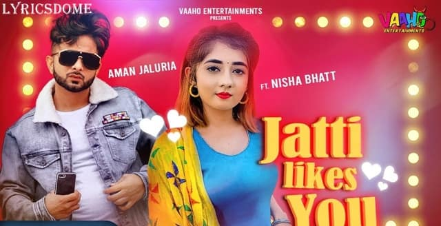 Jatti Likes You Lyrics - Aman Jaluria Ft. Nisha Bhatt