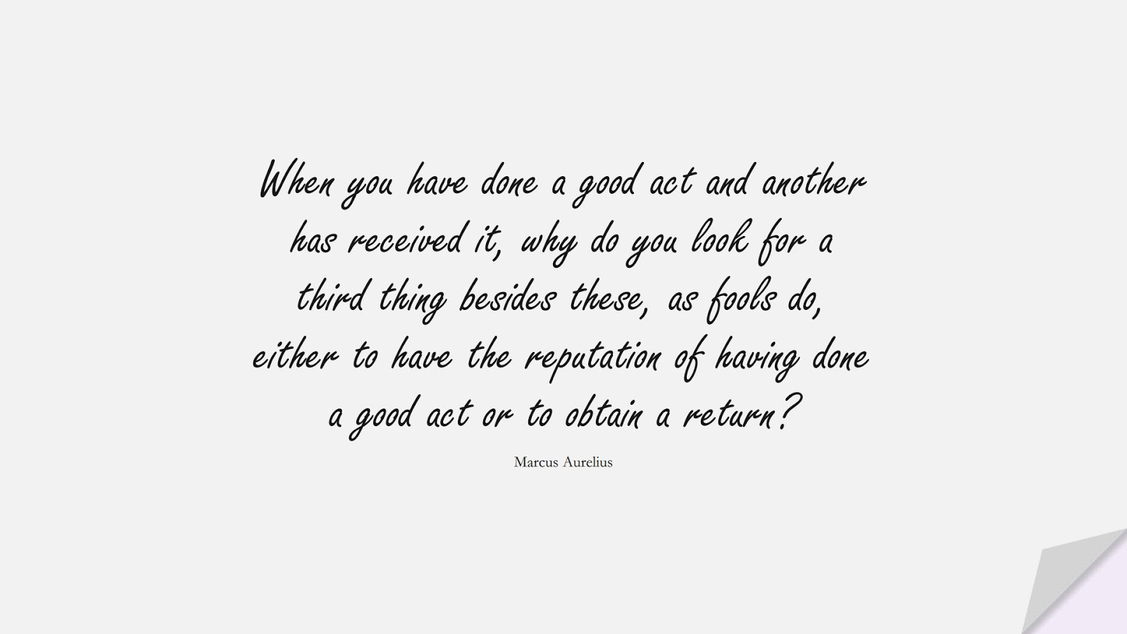 When you have done a good act and another has received it, why do you look for a third thing besides these, as fools do, either to have the reputation of having done a good act or to obtain a return? (Marcus Aurelius);  #MarcusAureliusQuotes