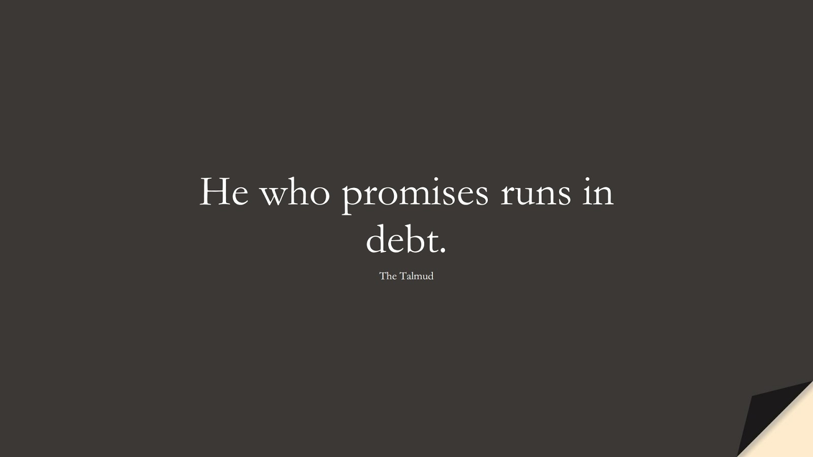 He who promises runs in debt. (The Talmud);  #MoneyQuotes