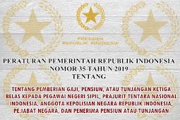 PP NOMOR 35 TAHUN 2019 TENTANG PEMBERIAN GAJI, PENSIUN, ATAU TUNJANGAN KETIGA BELAS KEPADA PEGAWAI NEGERI SIPIL, PRAJURIT TENTARA NASIONAL INDONESIA, ANGGOTA KEPOLISIAN NEGARA REPUBLIK INDONESIA, PEJABAT NEGARA, DAN PENERIMA PENSIUN ATAU TUNJANGAN