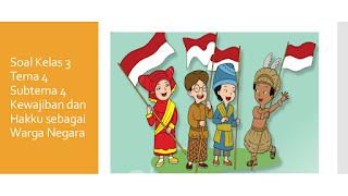 Soal Kelas 3 Tema 4 Subtema 4 Kewajiban dan Hakku Sebagai Warga Negara K.13 Edisi Revisi 2018