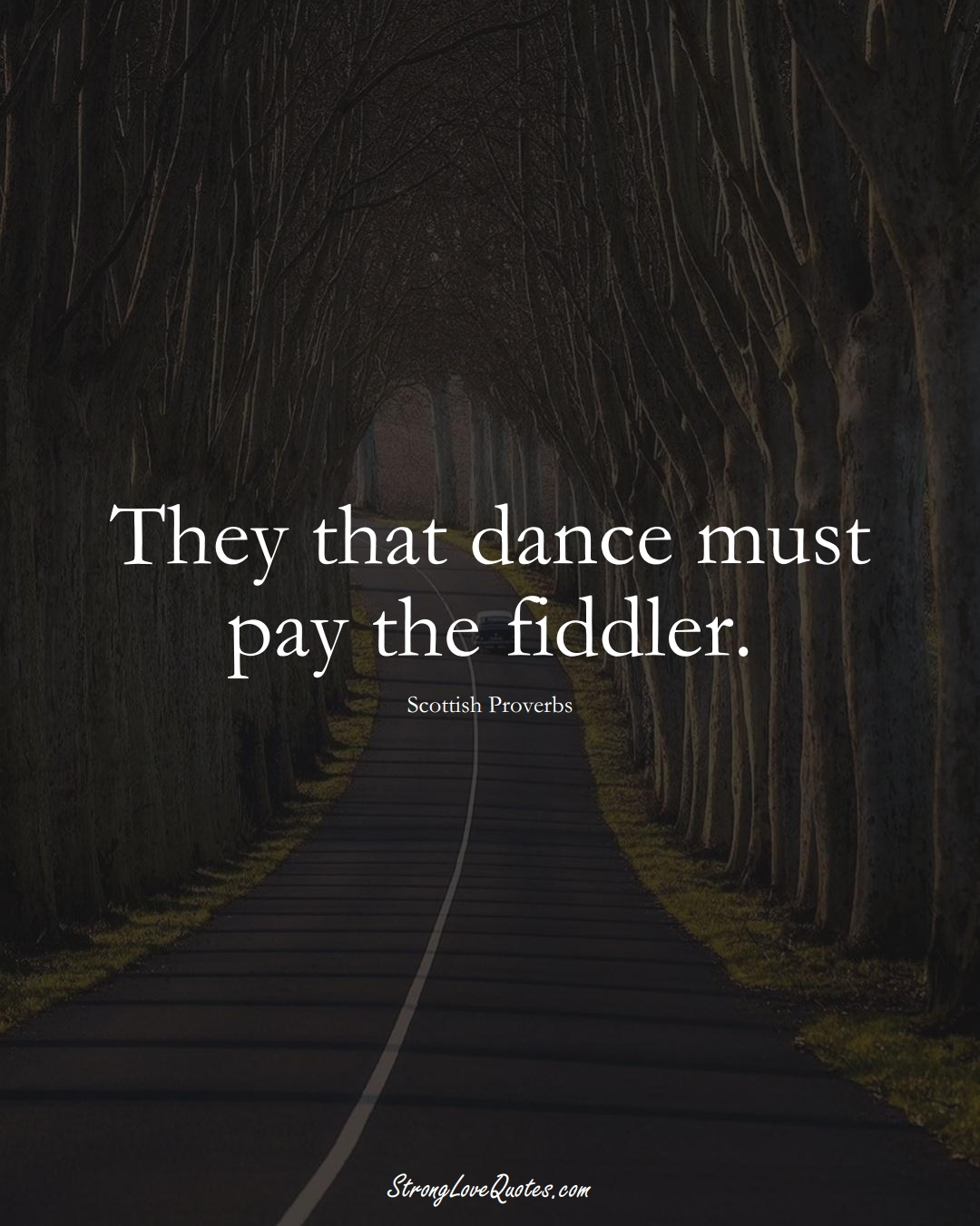 They that dance must pay the fiddler. (Scottish Sayings);  #EuropeanSayings