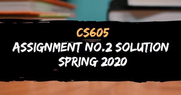 CS605 ASSIGNMENT NO.2 SOLUTION SPRING 2020